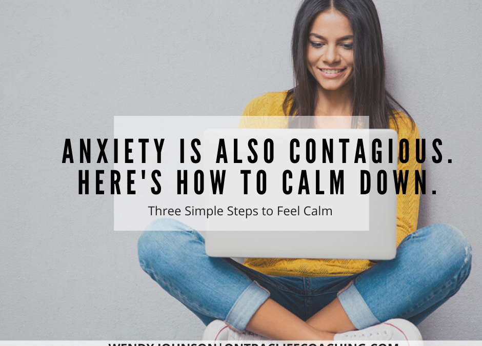 Here's How to Calm Down. Anxiety is also contagious.